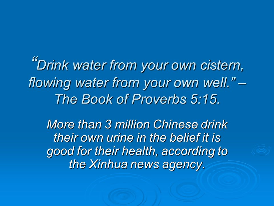 """ Drink water from your own cistern, flowing water from your own well."" – The Book of Proverbs 5:15. More than 3 million Chinese drink their own urine"