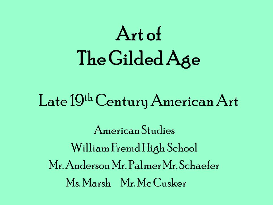 Art of The Gilded Age Late 19 th Century American Art American Studies William Fremd High School Mr. Anderson Mr. Palmer Mr. Schaefer Ms. MarshMr. Mc
