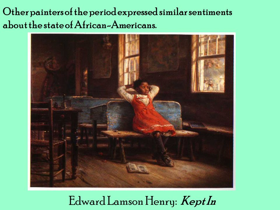 Other painters of the period expressed similar sentiments about the state of African-Americans. Edward Lamson Henry: Kept In