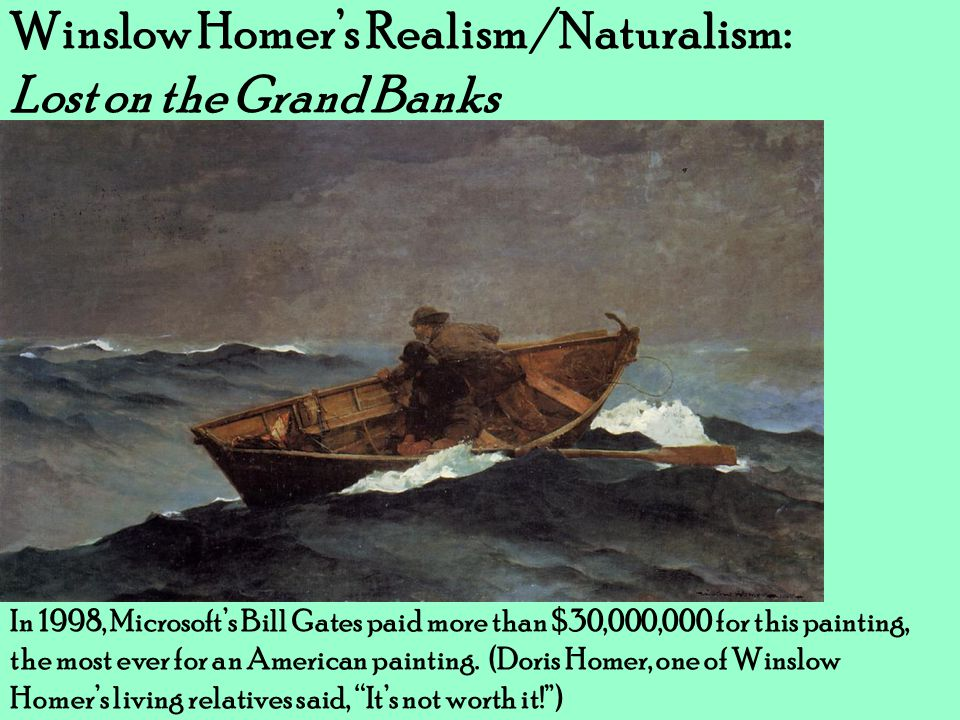 Winslow Homer's Realism/Naturalism: Lost on the Grand Banks In 1998, Microsoft's Bill Gates paid more than $30,000,000 for this painting, the most eve