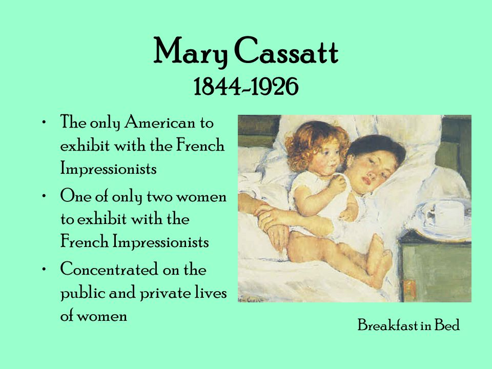 Mary Cassatt 1844-1926 The only American to exhibit with the French Impressionists One of only two women to exhibit with the French Impressionists Con
