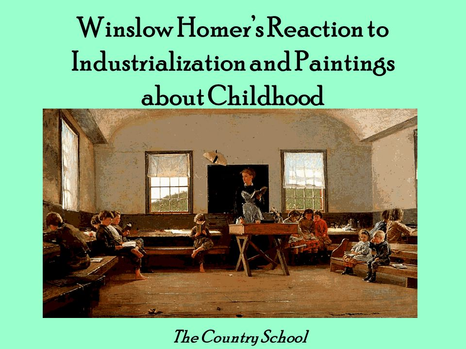 Winslow Homer's Reaction to Industrialization and Paintings about Childhood The Country School