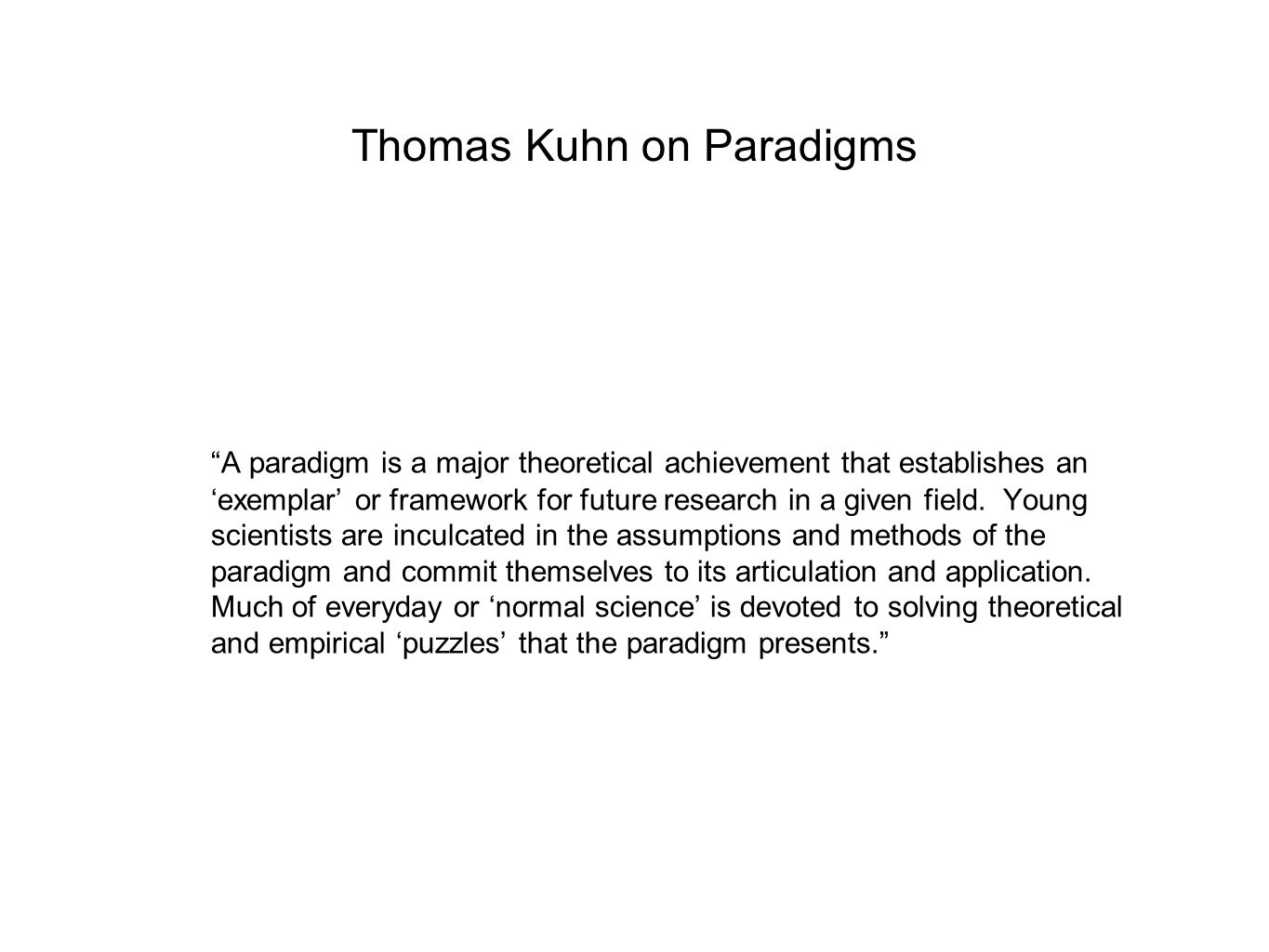 "Thomas Kuhn on Paradigms ""A paradigm is a major theoretical achievement that establishes an 'exemplar' or framework for future research in a given fie"