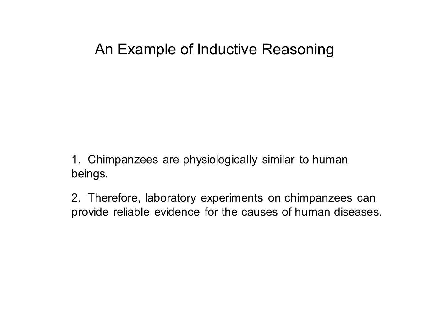An Example of Inductive Reasoning 1. Chimpanzees are physiologically similar to human beings. 2. Therefore, laboratory experiments on chimpanzees can