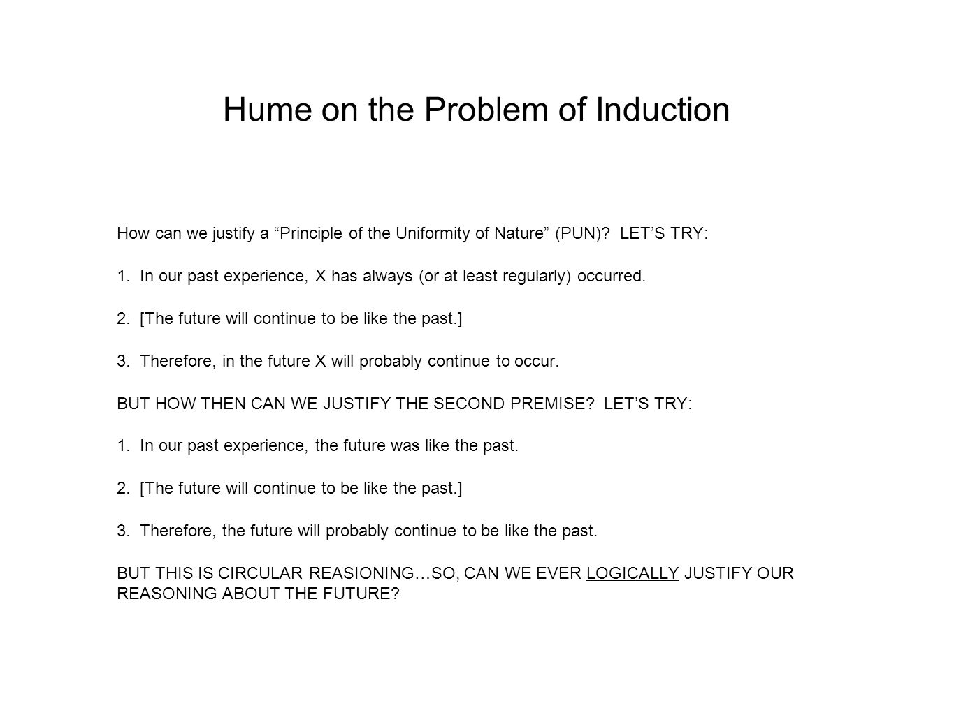 "Hume on the Problem of Induction How can we justify a ""Principle of the Uniformity of Nature"" (PUN)? LET'S TRY: 1. In our past experience, X has alway"