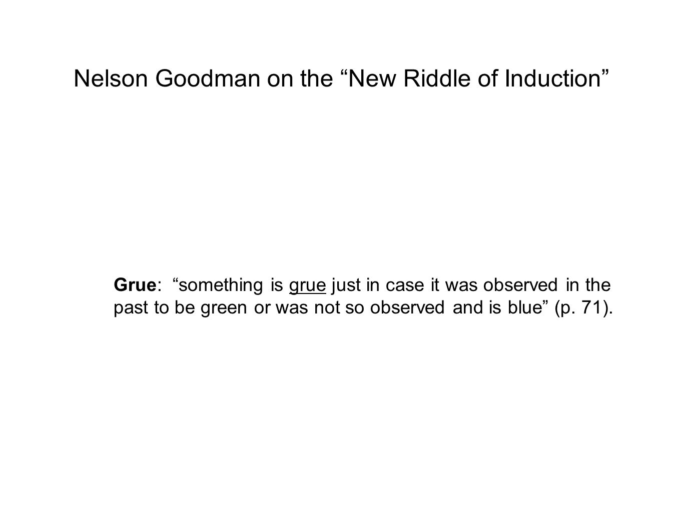 Nelson Goodman on the New Riddle of Induction Grue: something is grue just in case it was observed in the past to be green or was not so observed and is blue (p.