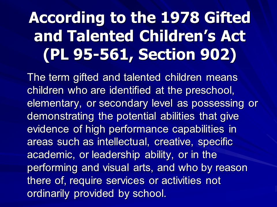 According to the 1978 Gifted and Talented Children's Act (PL 95-561, Section 902) The term gifted and talented children means children who are identified at the preschool, elementary, or secondary level as possessing or demonstrating the potential abilities that give evidence of high performance capabilities in areas such as intellectual, creative, specific academic, or leadership ability, or in the performing and visual arts, and who by reason there of, require services or activities not ordinarily provided by school.