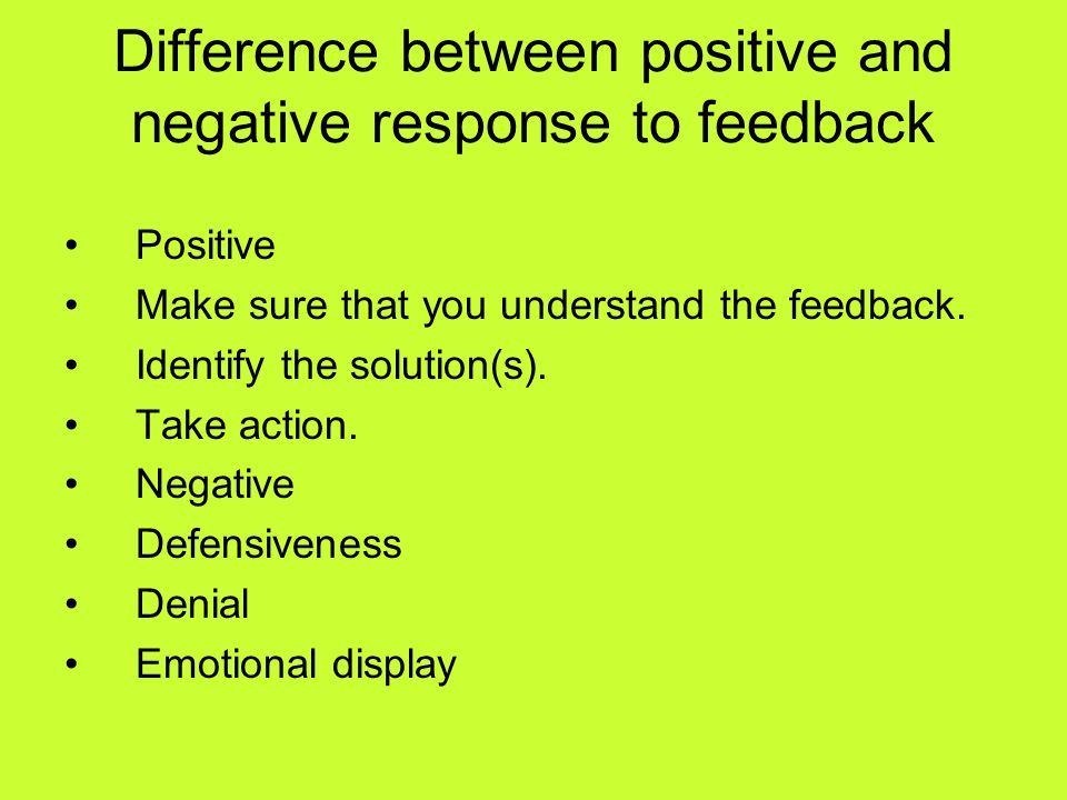 Difference between positive and negative response to feedback Positive Make sure that you understand the feedback. Identify the solution(s). Take acti