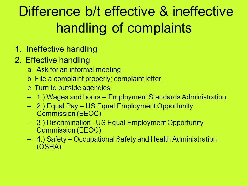 Difference b/t effective & ineffective handling of complaints 1. Ineffective handling 2.Effective handling a.Ask for an informal meeting. b. File a co