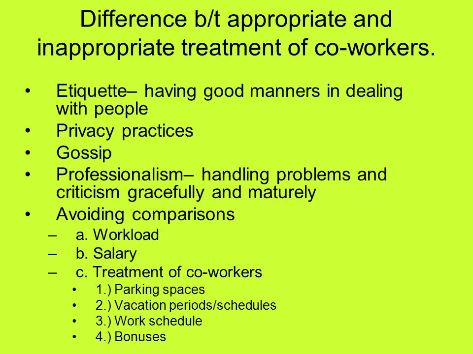 Difference b/t appropriate and inappropriate treatment of co-workers. Etiquette– having good manners in dealing with people Privacy practices Gossip P