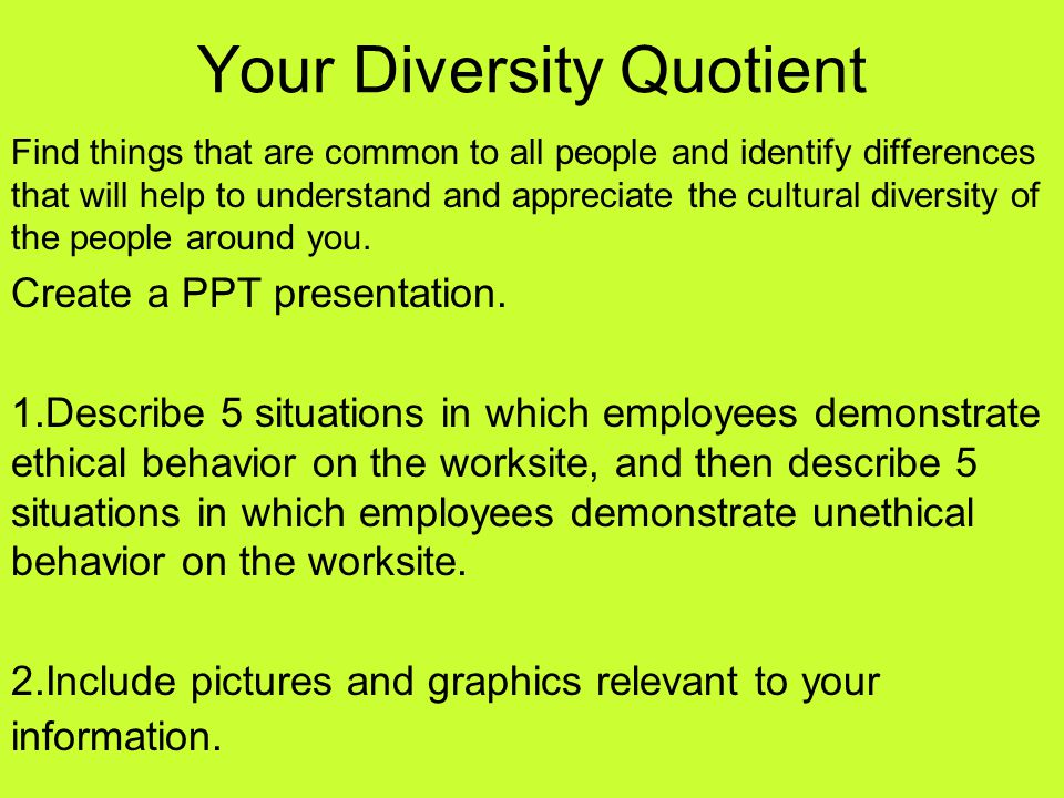 Your Diversity Quotient Find things that are common to all people and identify differences that will help to understand and appreciate the cultural di