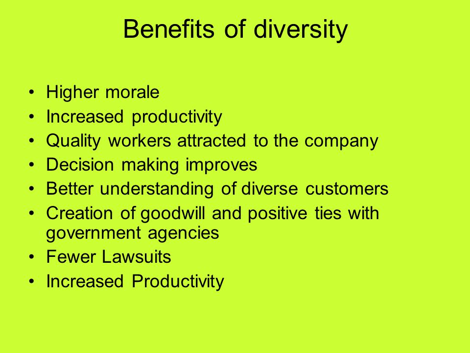 Benefits of diversity Higher morale Increased productivity Quality workers attracted to the company Decision making improves Better understanding of d