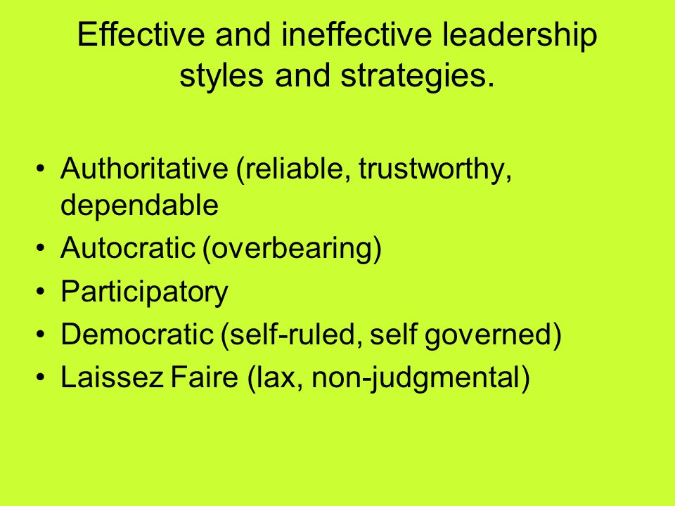Effective and ineffective leadership styles and strategies. Authoritative (reliable, trustworthy, dependable Autocratic (overbearing) Participatory De