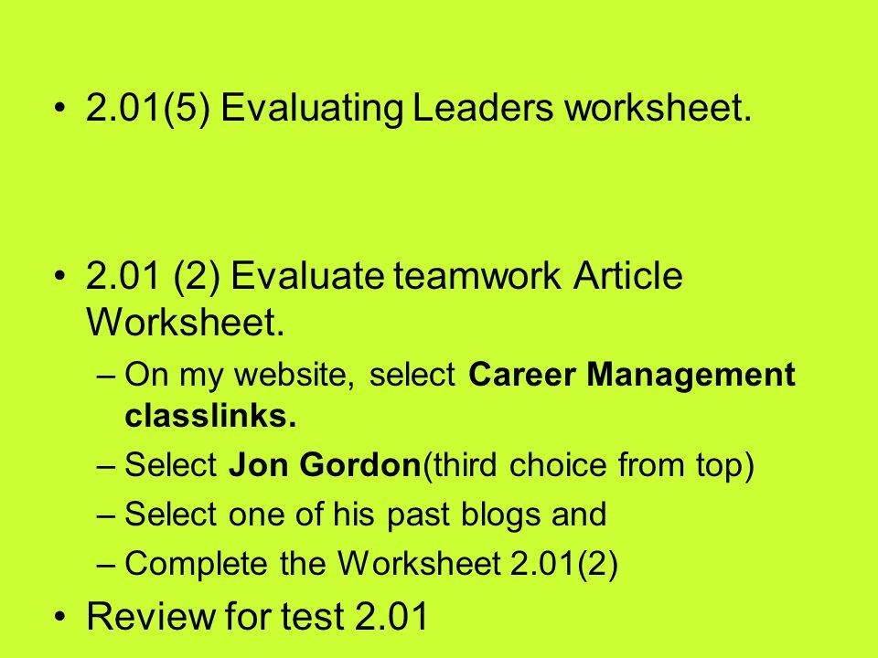 2.01(5) Evaluating Leaders worksheet. 2.01 (2) Evaluate teamwork Article Worksheet. –On my website, select Career Management classlinks. –Select Jon G