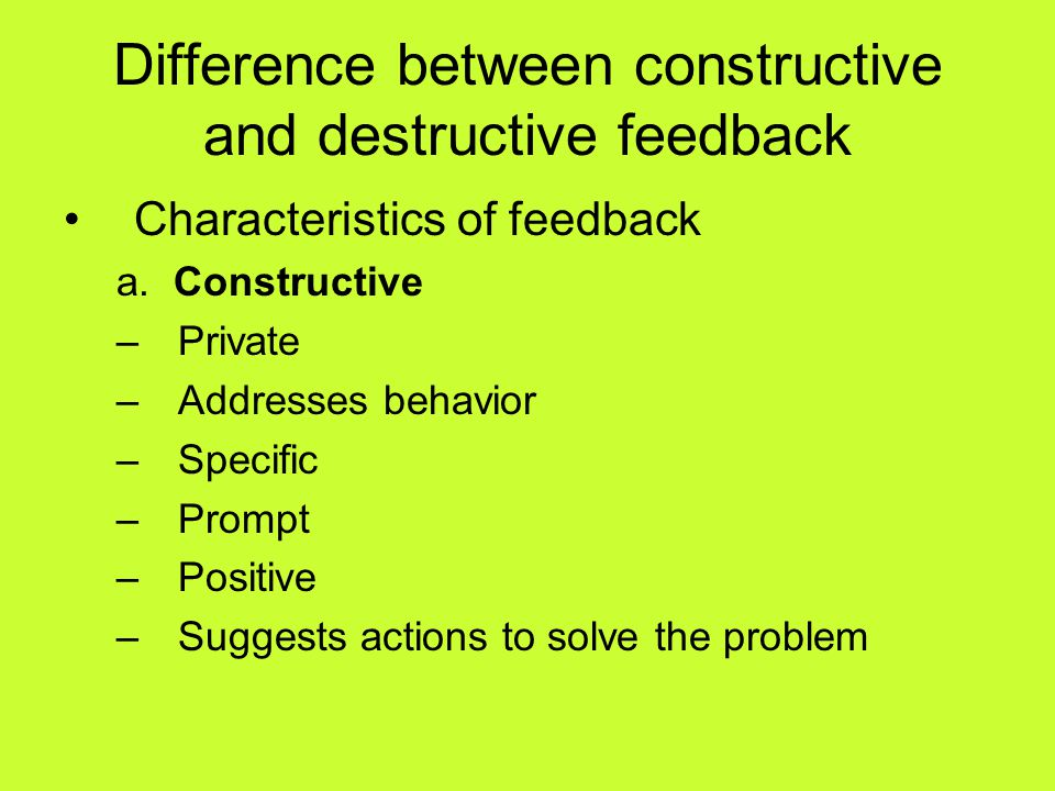 Difference between constructive and destructive feedback Characteristics of feedback a. Constructive –Private –Addresses behavior –Specific –Prompt –P