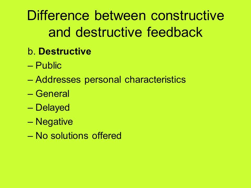 Difference between constructive and destructive feedback b. Destructive –Public –Addresses personal characteristics –General –Delayed –Negative –No so