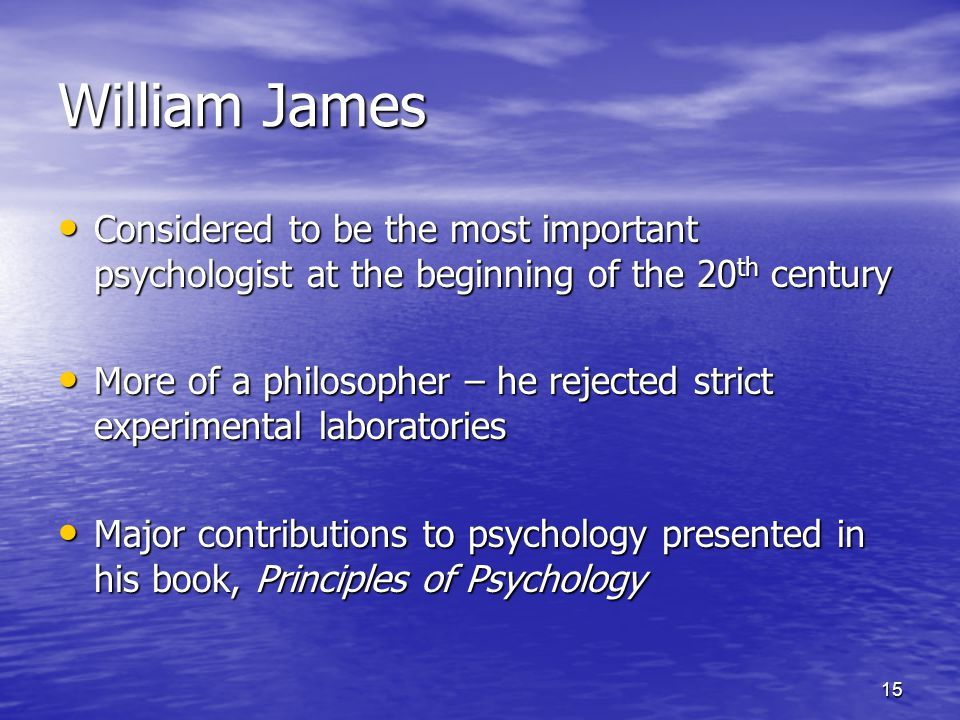 15 William James Considered to be the most important psychologist at the beginning of the 20 th century Considered to be the most important psychologist at the beginning of the 20 th century More of a philosopher – he rejected strict experimental laboratories More of a philosopher – he rejected strict experimental laboratories Major contributions to psychology presented in his book, Principles of Psychology Major contributions to psychology presented in his book, Principles of Psychology