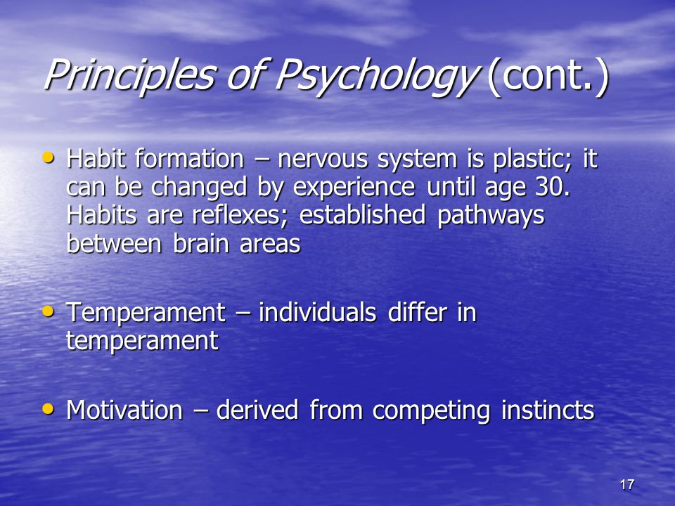 17 Principles of Psychology (cont.) Habit formation – nervous system is plastic; it can be changed by experience until age 30.