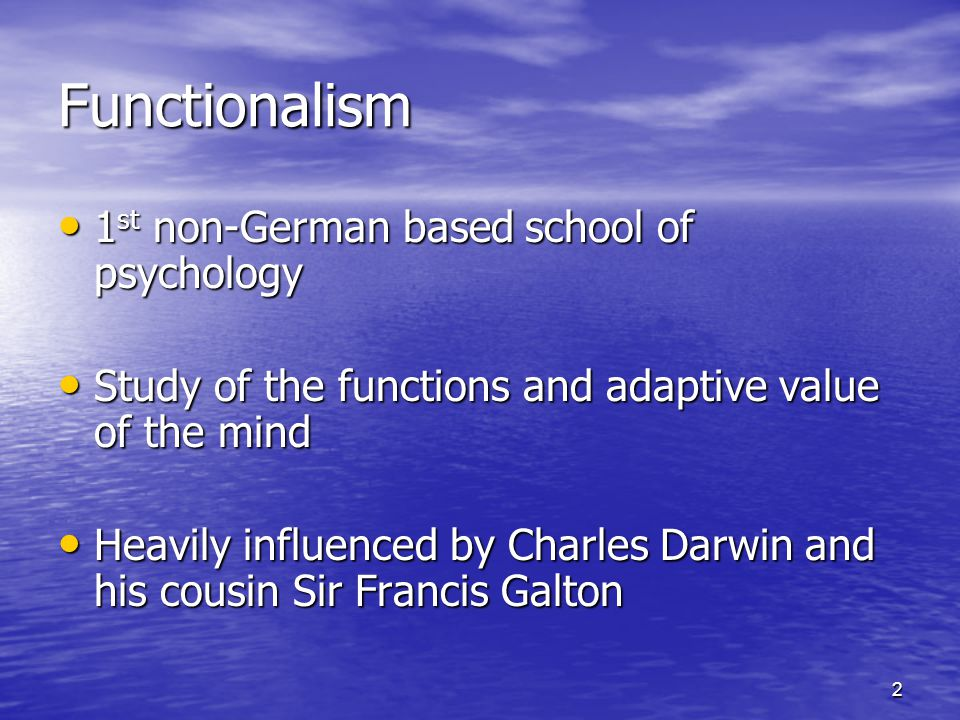 2 Functionalism 1 st non-German based school of psychology 1 st non-German based school of psychology Study of the functions and adaptive value of the mind Study of the functions and adaptive value of the mind Heavily influenced by Charles Darwin and his cousin Sir Francis Galton Heavily influenced by Charles Darwin and his cousin Sir Francis Galton