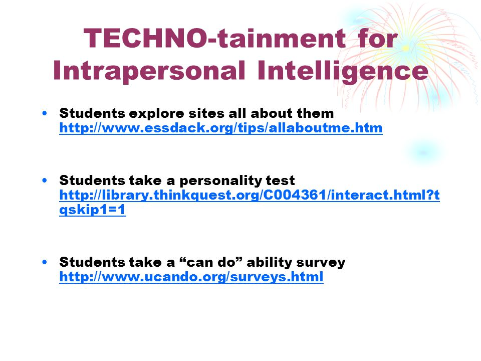 TECHNO-tainment for Musical Intelligence Students can listen to songs or to famous speeches http://evaeaston.com http://evaeaston.com Students can sing karaoke http://personal.telefonica.terra.es/web/chrisfry/kara oke.htm http://personal.telefonica.terra.es/web/chrisfry/kara oke.htm Students can develop vocabulary skills with music http://www.songsforteaching.com/esleflesol.htm http://www.songsforteaching.com/esleflesol.htm
