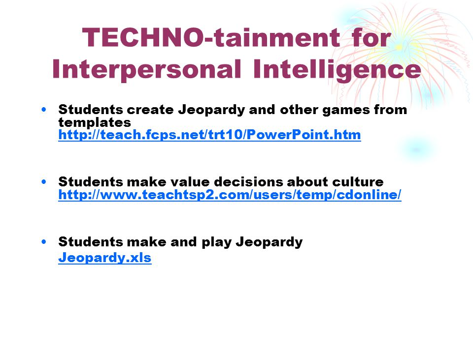 TECHNO-tainment for Intrapersonal Intelligence Students explore sites all about them http://www.essdack.org/tips/allaboutme.htm http://www.essdack.org/tips/allaboutme.htm Students take a personality test http://library.thinkquest.org/C004361/interact.html t qskip1=1 http://library.thinkquest.org/C004361/interact.html t qskip1=1 Students take a can do ability survey http://www.ucando.org/surveys.html http://www.ucando.org/surveys.html
