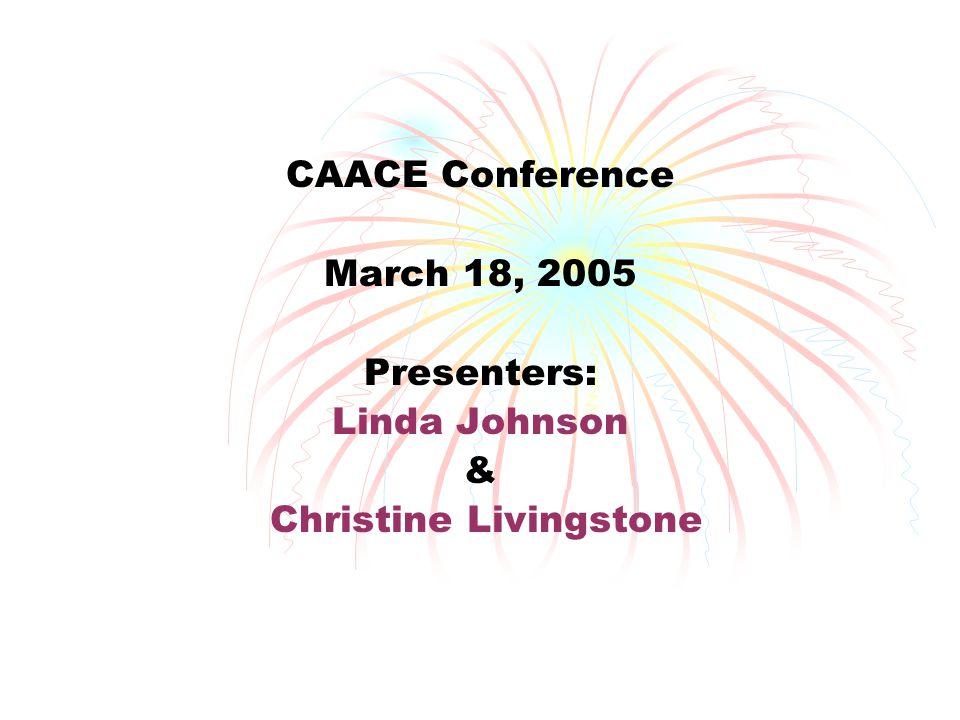 CAACE Conference March 18, 2005 Presenters: Linda Johnson & Christine Livingstone