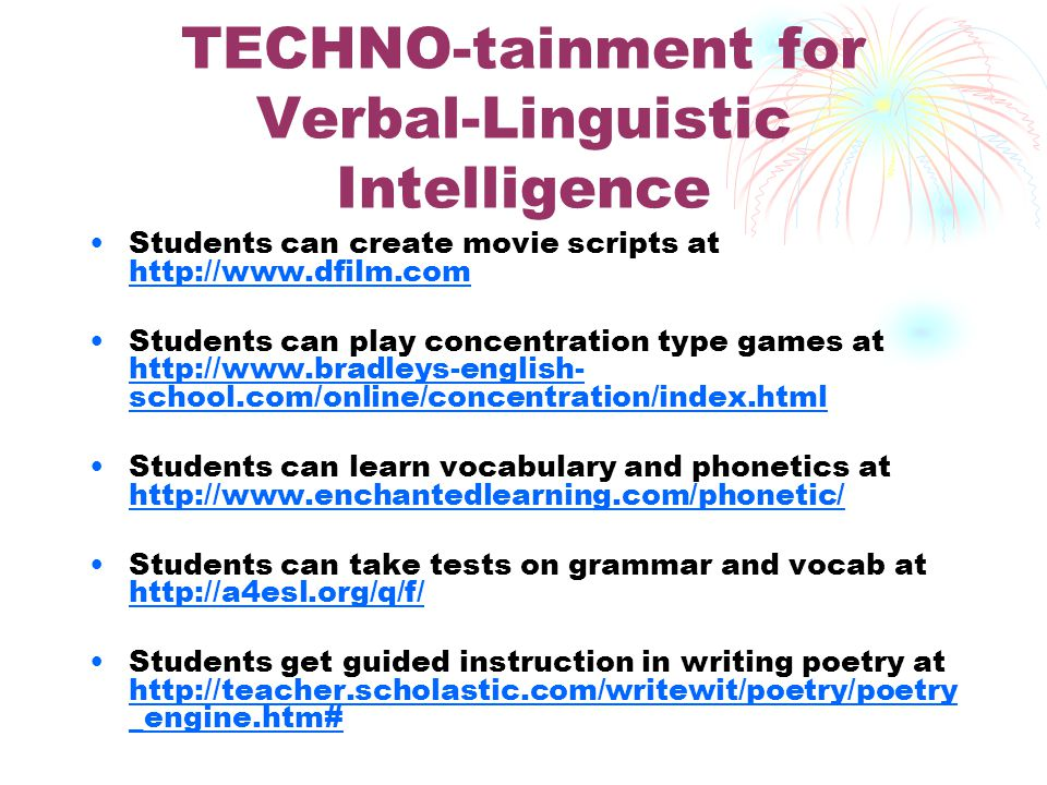 TECHNO-tainment for Verbal-Linguistic Intelligence Students can create movie scripts at http://www.dfilm.com http://www.dfilm.com Students can play concentration type games at http://www.bradleys-english- school.com/online/concentration/index.html http://www.bradleys-english- school.com/online/concentration/index.html Students can learn vocabulary and phonetics at http://www.enchantedlearning.com/phonetic/ http://www.enchantedlearning.com/phonetic/ Students can take tests on grammar and vocab at http://a4esl.org/q/f/ http://a4esl.org/q/f/ Students get guided instruction in writing poetry at http://teacher.scholastic.com/writewit/poetry/poetry _engine.htm# http://teacher.scholastic.com/writewit/poetry/poetry _engine.htm#
