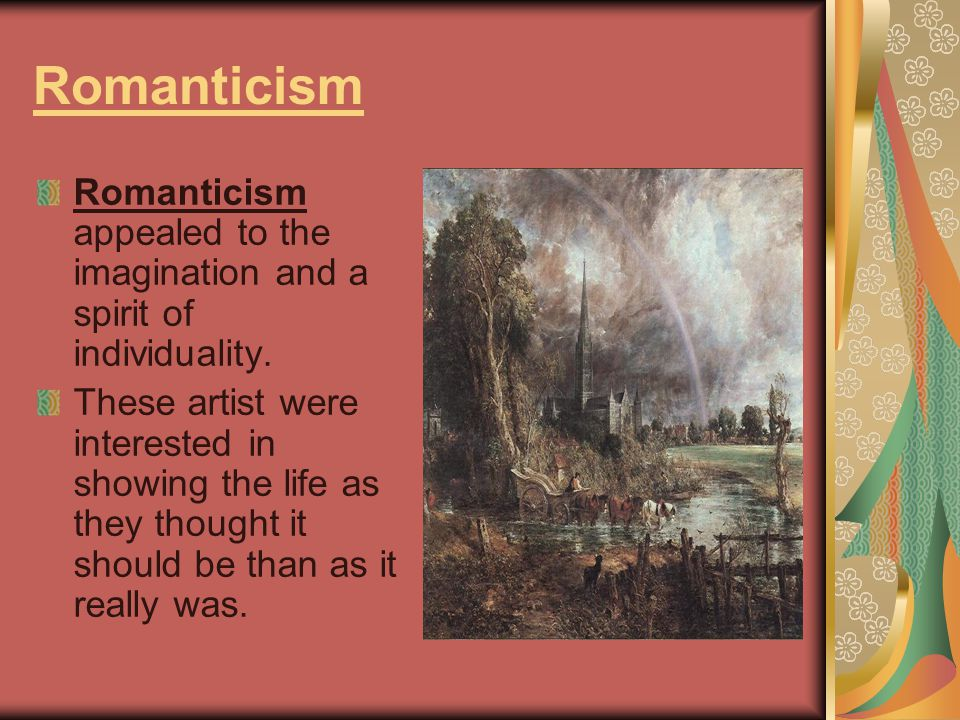 Romanticism Romanticism appealed to the imagination and a spirit of individuality. These artist were interested in showing the life as they thought it