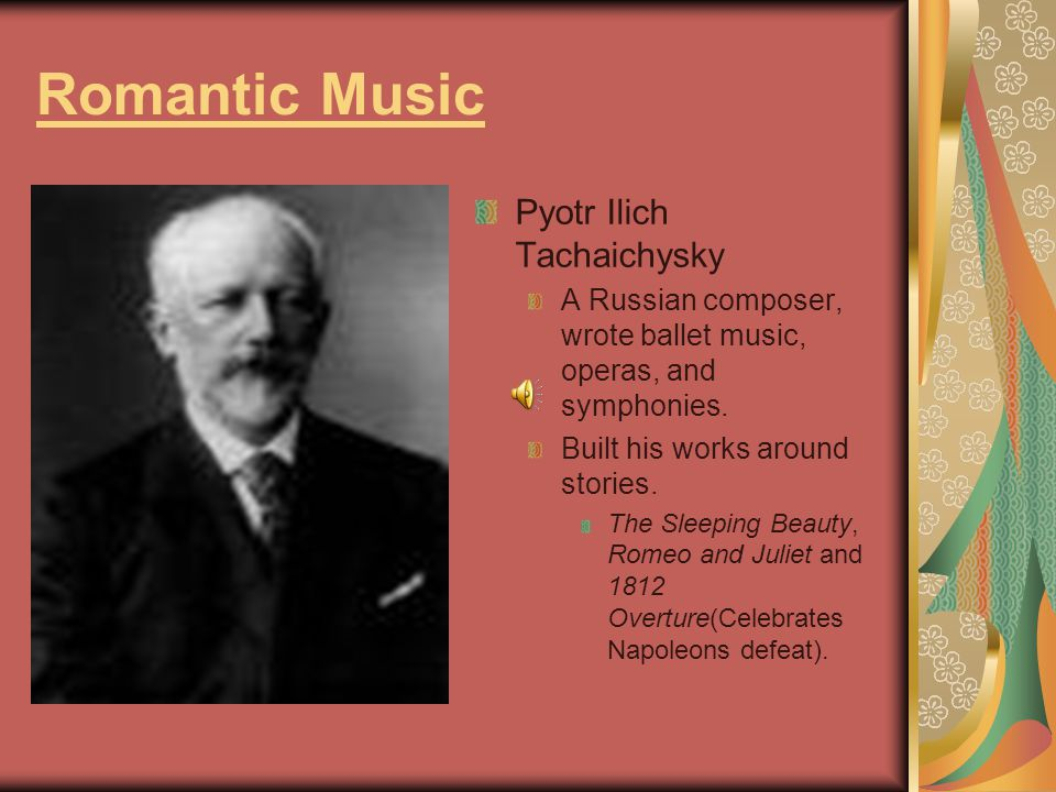 Romantic Music Pyotr Ilich Tachaichysky A Russian composer, wrote ballet music, operas, and symphonies. Built his works around stories. The Sleeping B