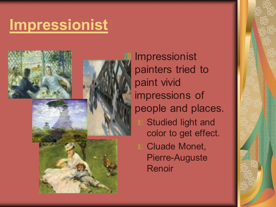 Impressionist Impressionist painters tried to paint vivid impressions of people and places. Studied light and color to get effect. Cluade Monet, Pierr