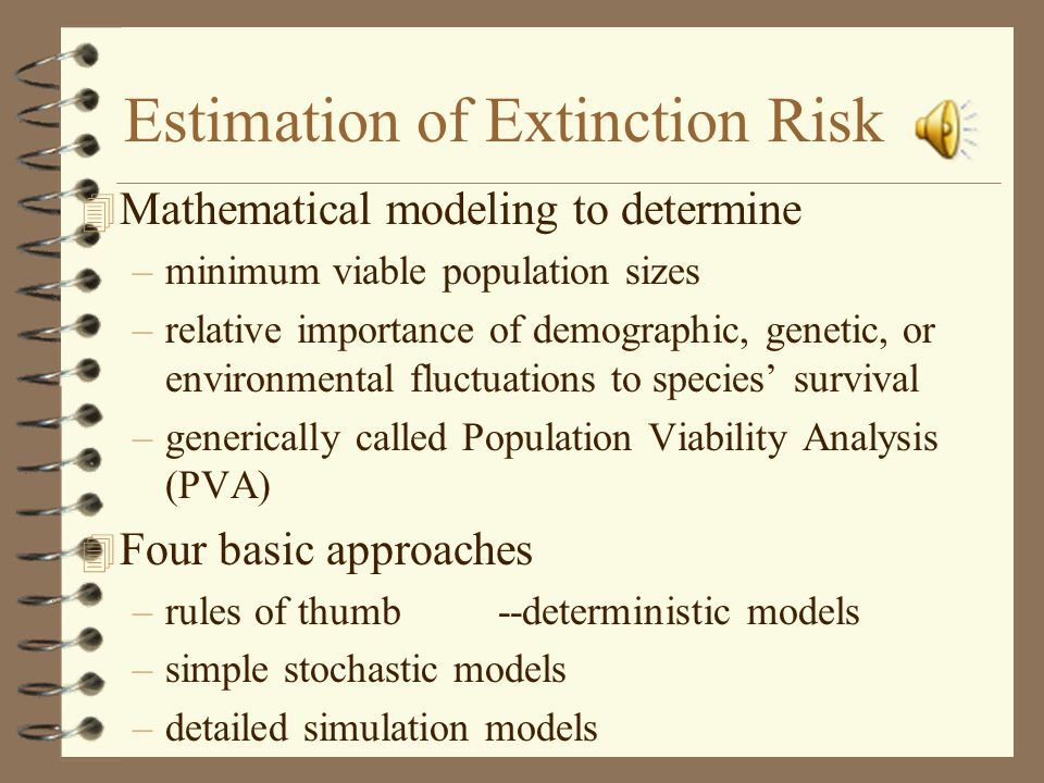 Estimation of Extinction Risk 4 Mathematical modeling to determine –minimum viable population sizes –relative importance of demographic, genetic, or environmental fluctuations to species' survival –generically called Population Viability Analysis (PVA) 4 Four basic approaches –rules of thumb--deterministic models –simple stochastic models –detailed simulation models