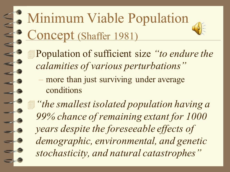 Minimum Viable Population Concept (Shaffer 1981) 4 Population of sufficient size to endure the calamities of various perturbations –more than just surviving under average conditions 4 the smallest isolated population having a 99% chance of remaining extant for 1000 years despite the foreseeable effects of demographic, environmental, and genetic stochasticity, and natural catastrophes