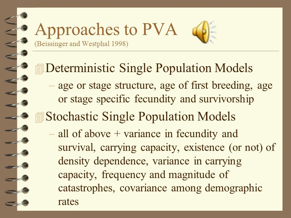 Approaches to PVA (Beissinger and Westphal 1998) 4 Deterministic Single Population Models –age or stage structure, age of first breeding, age or stage specific fecundity and survivorship 4 Stochastic Single Population Models –all of above + variance in fecundity and survival, carrying capacity, existence (or not) of density dependence, variance in carrying capacity, frequency and magnitude of catastrophes, covariance among demographic rates