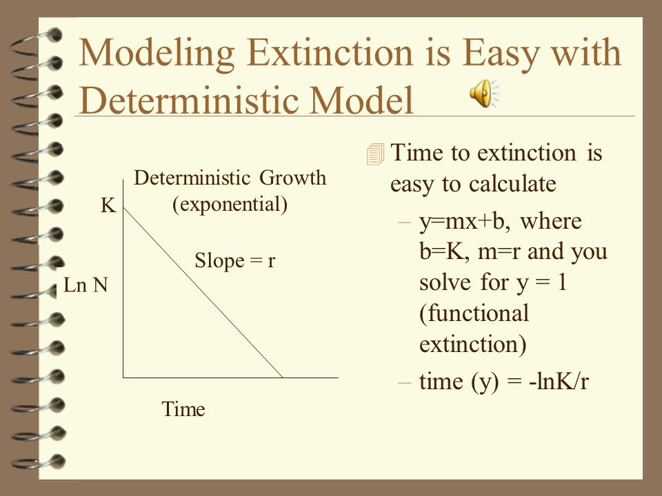 Modeling Extinction is Easy with Deterministic Model 4 Time to extinction is easy to calculate –y=mx+b, where b=K, m=r and you solve for y = 1 (functional extinction) –time (y) = -lnK/r Time Ln N K Slope = r Deterministic Growth (exponential)