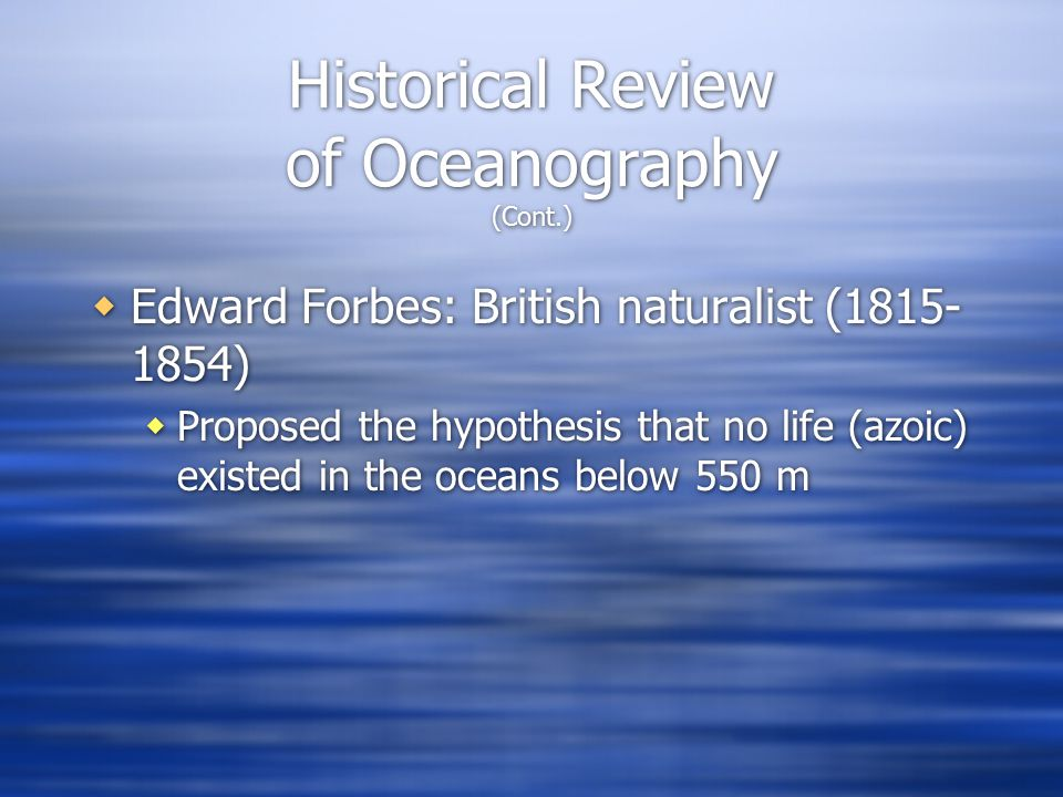  Edward Forbes: British naturalist (1815- 1854)  Proposed the hypothesis that no life (azoic) existed in the oceans below 550 m  Edward Forbes: British naturalist (1815- 1854)  Proposed the hypothesis that no life (azoic) existed in the oceans below 550 m Historical Review of Oceanography (Cont.)