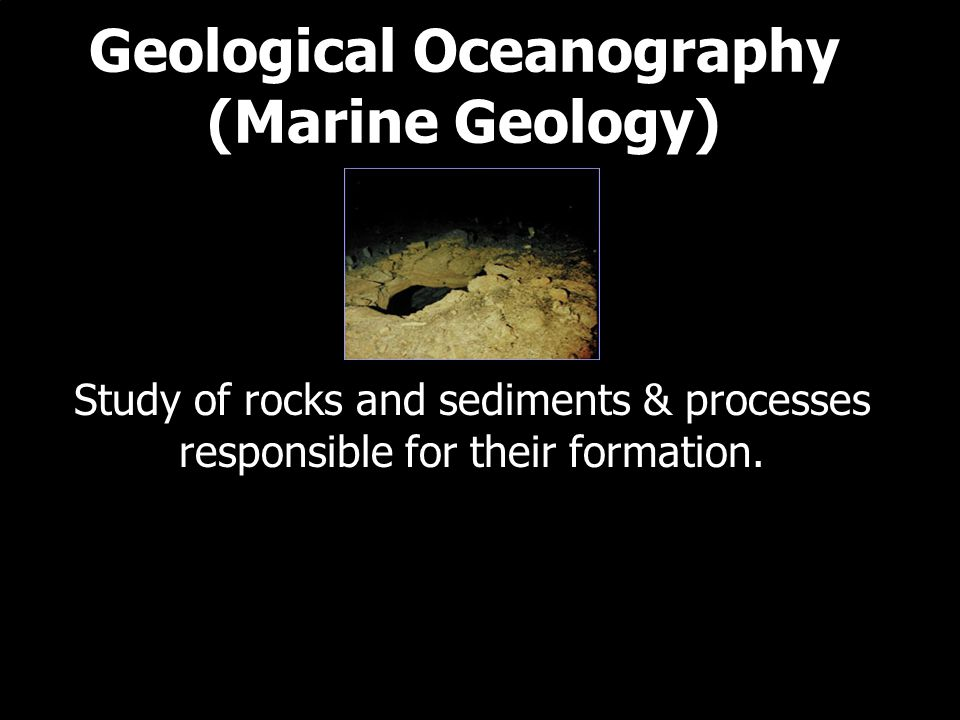Geological Oceanography (Marine Geology) Study of rocks and sediments & processes responsible for their formation.