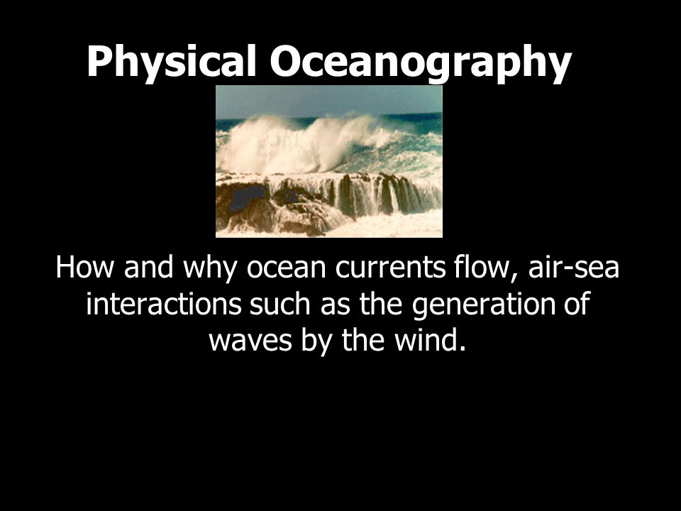 Physical Oceanography How and why ocean currents flow, air-sea interactions such as the generation of waves by the wind.