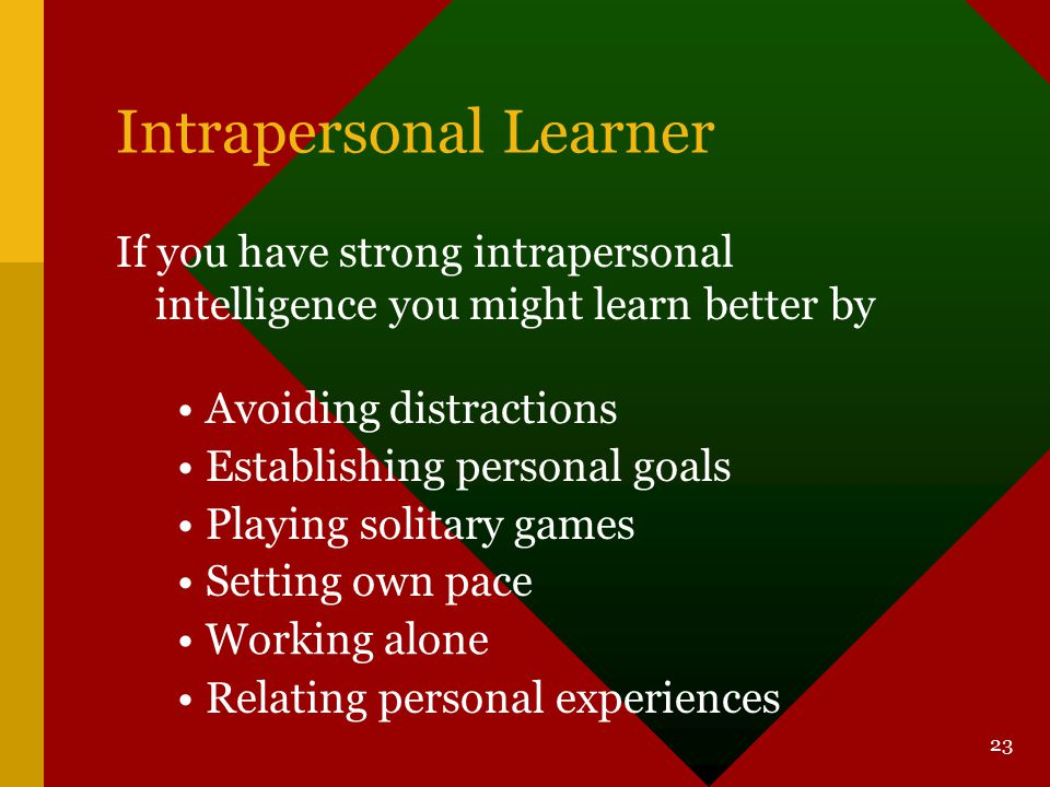 22 Interpersonal Learner If you have strong interpersonal intelligence you might learn better by Studying in groups Comparing information with others