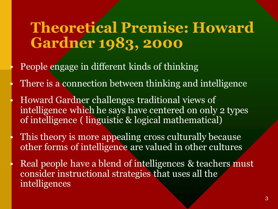 3 Theoretical Premise: Howard Gardner 1983, 2000 People engage in different kinds of thinking There is a connection between thinking and intelligence Howard Gardner challenges traditional views of intelligence which he says have centered on only 2 types of intelligence ( linguistic & logical mathematical) This theory is more appealing cross culturally because other forms of intelligence are valued in other cultures Real people have a blend of intelligences & teachers must consider instructional strategies that uses all the intelligences