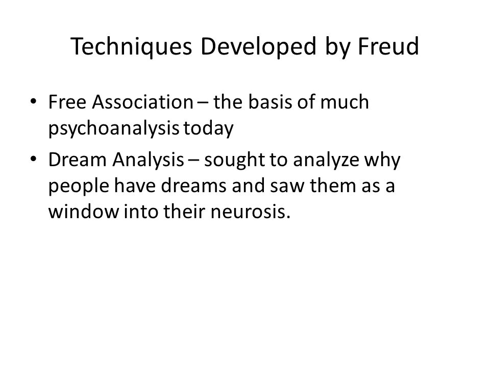 Techniques Developed by Freud Free Association – the basis of much psychoanalysis today Dream Analysis – sought to analyze why people have dreams and saw them as a window into their neurosis.