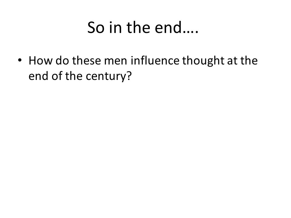 So in the end…. How do these men influence thought at the end of the century