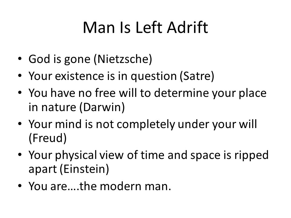 Man Is Left Adrift God is gone (Nietzsche) Your existence is in question (Satre) You have no free will to determine your place in nature (Darwin) Your mind is not completely under your will (Freud) Your physical view of time and space is ripped apart (Einstein) You are….the modern man.