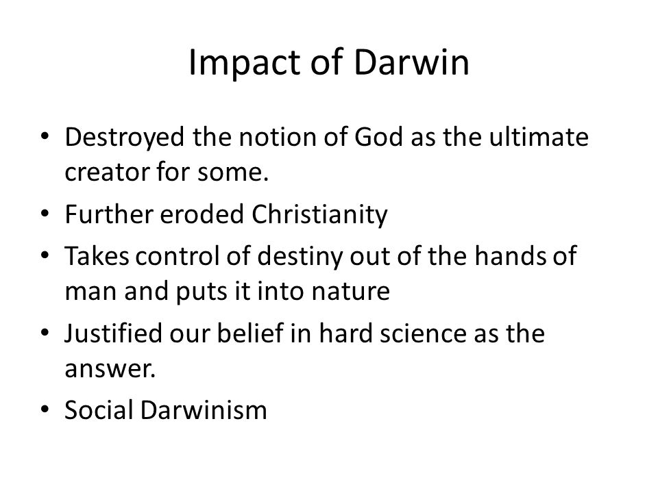 Impact of Darwin Destroyed the notion of God as the ultimate creator for some.