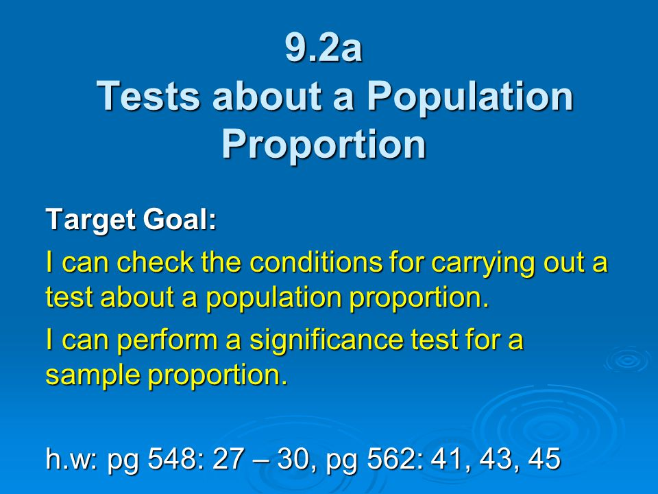 9.2a Tests about a Population Proportion Target Goal: I can check the conditions for carrying out a test about a population proportion. I can perform