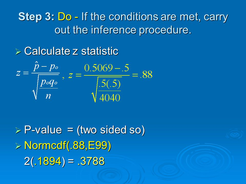 Step 3: Do - If the conditions are met, carry out the inference procedure.  Calculate z statistic  P-value = (two sided so)  Normcdf(.88,E99) 2(.18