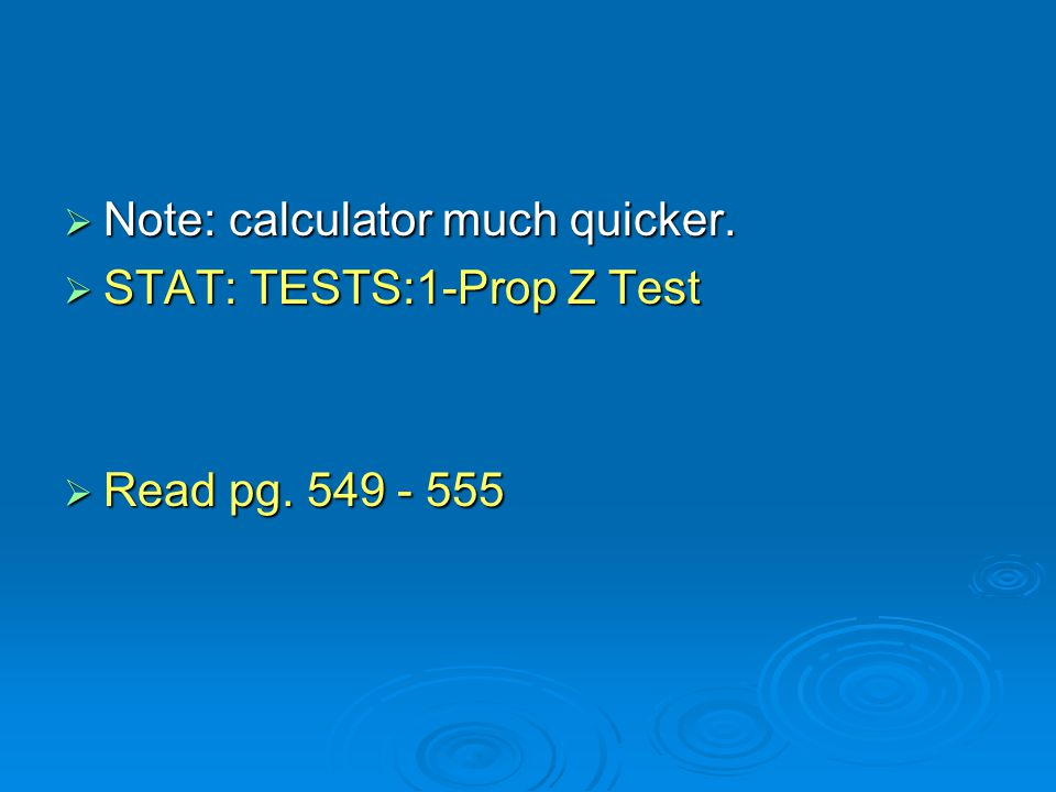  Note: calculator much quicker.  STAT: TESTS:1-Prop Z Test  Read pg. 549 - 555