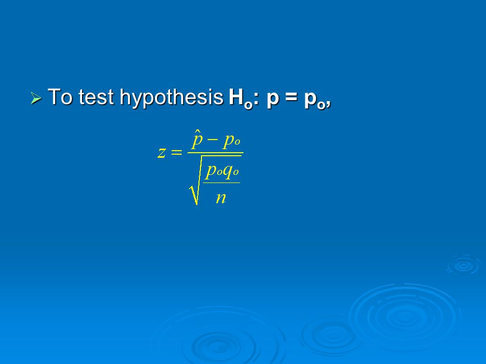  To test hypothesis H o : p = p o,