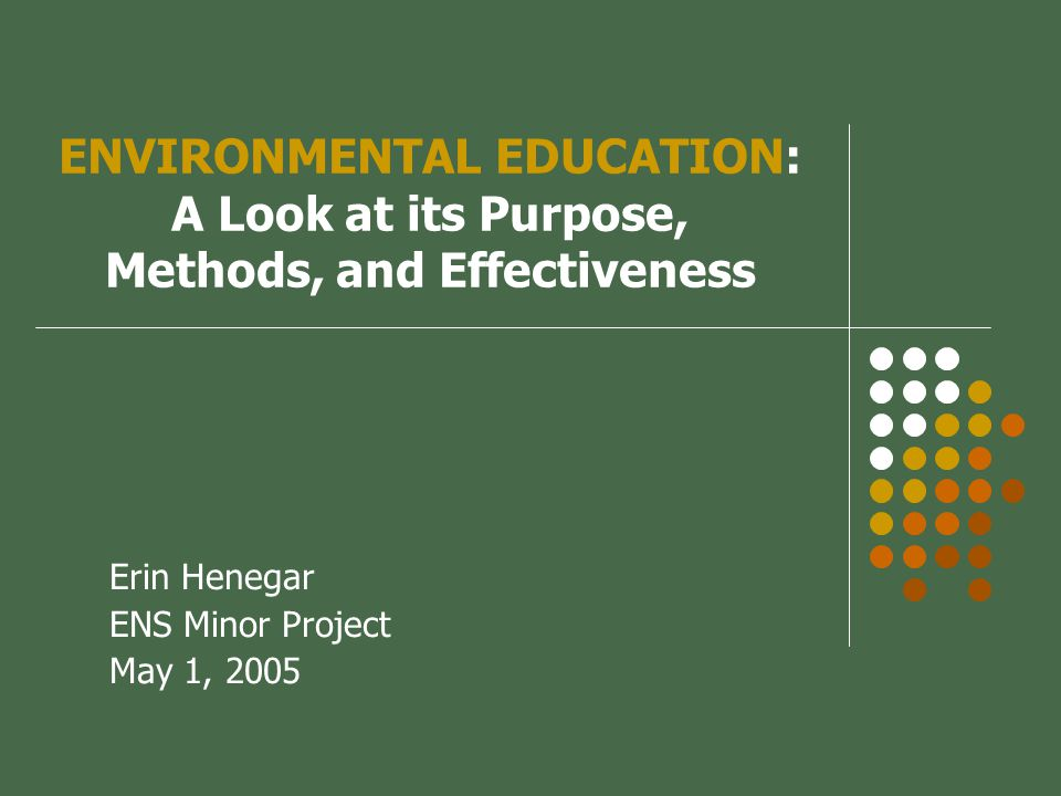 ENVIRONMENTAL EDUCATION: A Look at its Purpose, Methods, and Effectiveness Erin Henegar ENS Minor Project May 1, 2005