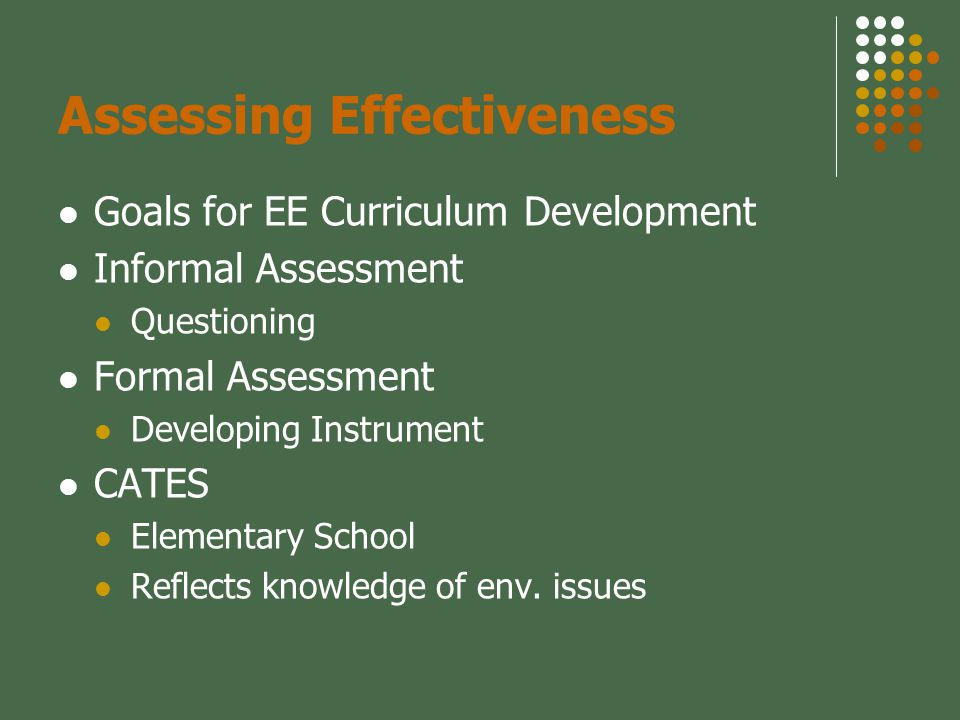 Assessing Effectiveness Goals for EE Curriculum Development Informal Assessment Questioning Formal Assessment Developing Instrument CATES Elementary School Reflects knowledge of env.