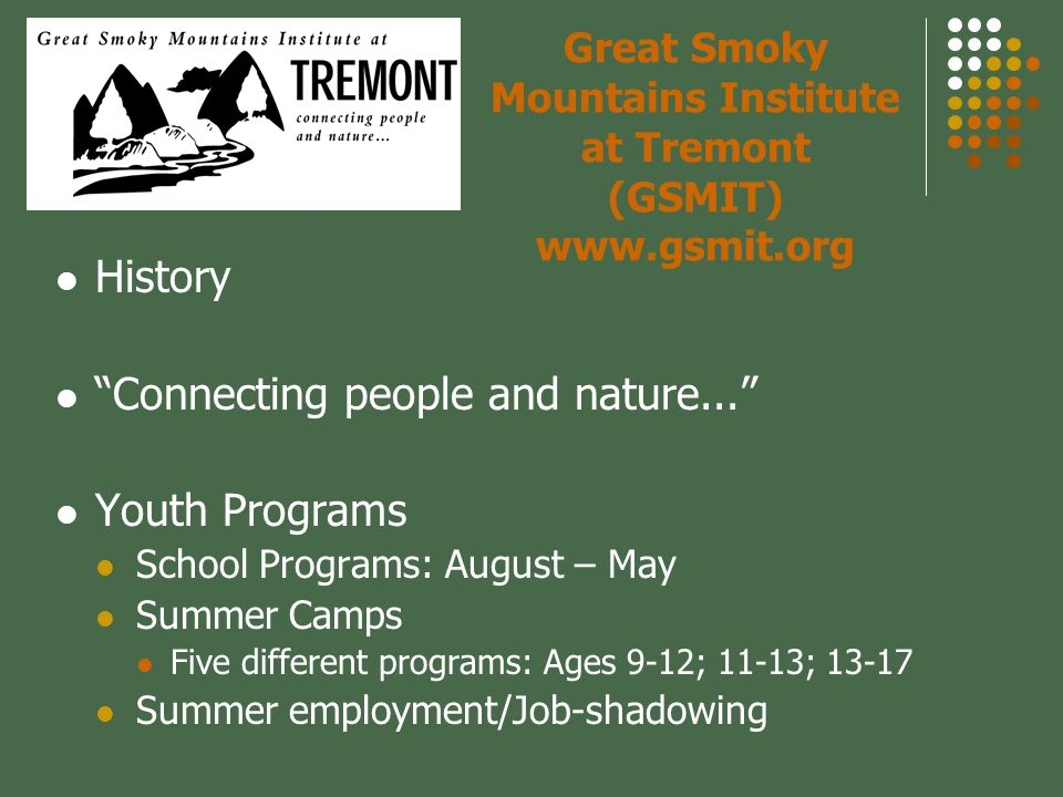 Great Smoky Mountains Institute at Tremont (GSMIT) www.gsmit.org History Connecting people and nature... Youth Programs School Programs: August – May Summer Camps Five different programs: Ages 9-12; 11-13; 13-17 Summer employment/Job-shadowing